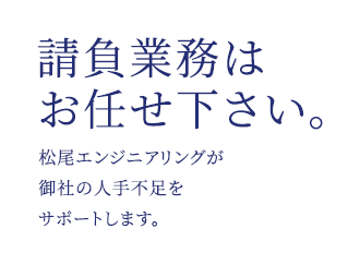 業務の請負はお任せ下さい。松尾エンジニアリングが御社の人手不足をサポートします。